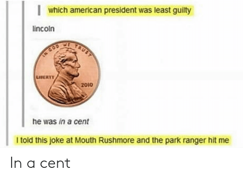 cod: which american president was least guilty  lincoln  TAUST  TN COD  LUSERTY  2010  he was in a cent  I told this joke at Mouth Rushmore and the park ranger hit me In a cent