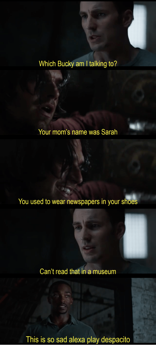 Moms, Shoes, and Sad: Which Bucky am I talking to?   Your mom's name was Sarah   You used to wear newspapers in your shoes   Can't read that in a museum   This is so sad alexa play despacito
