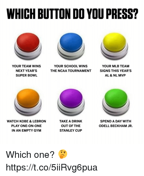 Ncaa: WHICH BUTTON DO YOU PRESS?  YOUR TEAM WINS  NEXT YEAR'S  SUPER BOWL  YOUR SCHOOL WINS  THE NCAA TOURNAMENT  YOUR MLB TEAM  SIGNS THIS YEAR'S  AL & NL MVP  WATCH KOBE & LEBRON  PLAY ONE-ON-ONE  N AN EMPTY GYM  TAKE A DRINK  OUT OF THE  STANLEY CUP  SPEND A DAY WITH  ODELL BECKHAM JR. Which one? 🤔 https://t.co/5iiRvg6pua