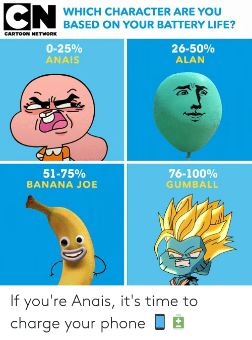 Anaconda, Cartoon Network, and Life: WHICH CHARACTER ARE YOU  BASED ON YOUR BATTERY LIFE?  CARTOON NETWORK  0-25%  ANAIS  26-50%  ALAN  51-75%  BANANA JOE  76-100%  GUMBALL If you're Anais, it's time to charge your phone 📱🔋