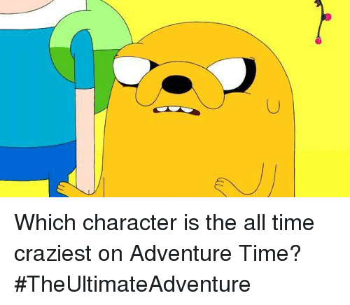 Adventure Time: Which character is the all time craziest on Adventure Time? #TheUltimateAdventure