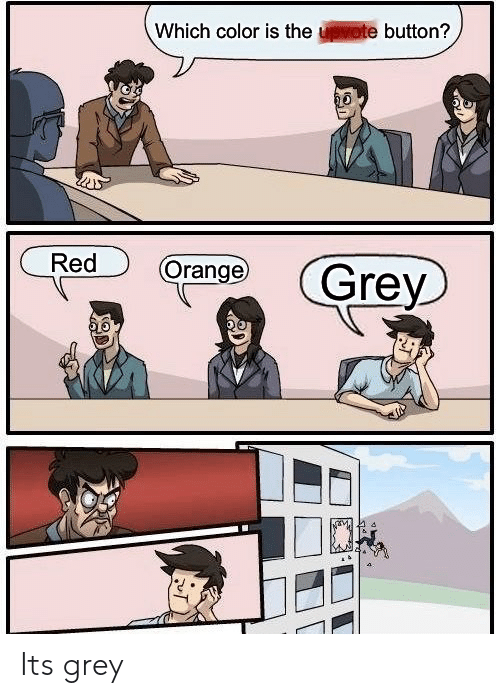 Grey: Which color is the upvote button?  Red  Orange  Grey Its grey