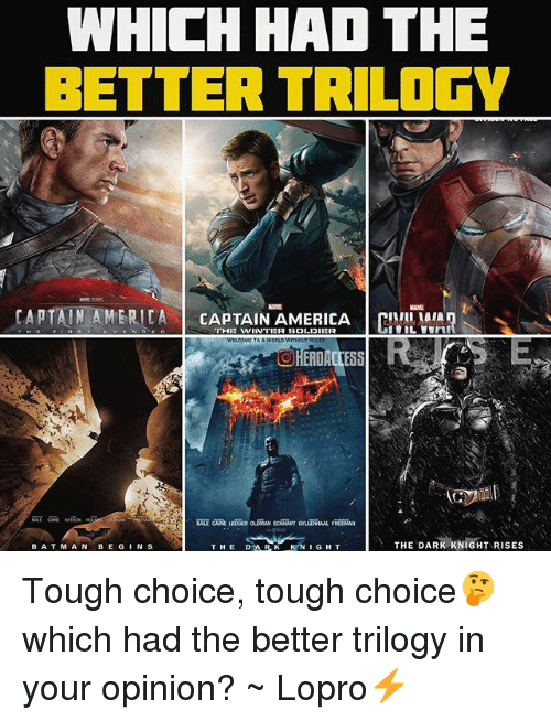bat man: WHICH HAD THE  BETTER TRILOGY  CAPTAIN AMERICA  CAPTAIN AMERICA CIVIL MAIA  TOA WORLD WITHOUT  THE DARK KNIGHT RISES  DAR K KNIGHT  BAT MAN  BE G  N S  THE Tough choice, tough choice🤔 which had the better trilogy in your opinion? ~ Lopro⚡️