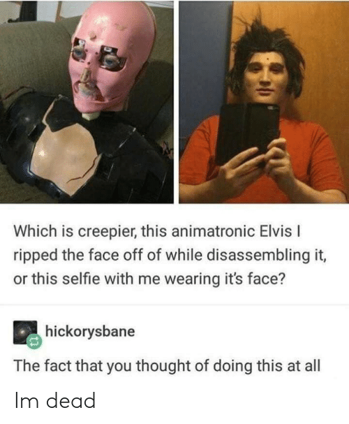 elvis: Which is creepier, this animatronic Elvis I  ripped the face off of while disassembling it,  or this selfie with me wearing it's face?  hickorysbane  The fact that you thought of doing this at all Im dead