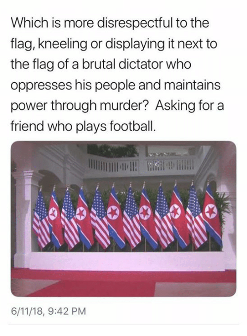 Kneeling: Which is more disrespectful to the  flag, kneeling or displaying it next to  the flag of a brutal dictator who  oppresses his people and maintains  power through murder? Asking for a  friend who plays football  6/11/18, 9:42 PM