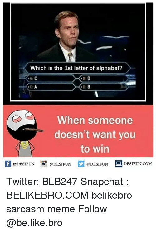Be Like, Meme, and Memes: Which is the 1st letter of alphabet?  A C  BD  D:8  When someone  doesn't want you  to win  K @DESIFUN 1 @DESIFUN @DESIFUN-DESIFUN.COM Twitter: BLB247 Snapchat : BELIKEBRO.COM belikebro sarcasm meme Follow @be.like.bro