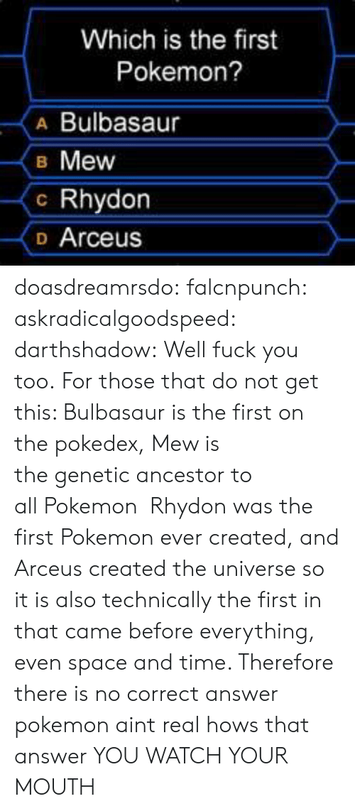 Bulbasaur, Fuck You, and Pokemon: Which is the first  Pokemon?  A Bulbasaur  B Mew  c Rhydon  o Arceus doasdreamrsdo:  falcnpunch:  askradicalgoodspeed:  darthshadow:  Well fuck you too.  For those that do not get this: Bulbasaur is the first on the pokedex, Mew is the genetic ancestor to all Pokemon  Rhydon was the first Pokemon ever created, and Arceus created the universe so it is also technically the first in that came before everything, even space and time. Therefore there is no correct answer  pokemon aint real hows that answer  YOU WATCH YOUR MOUTH