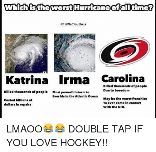 Hockey, Love, and Memes: Which istheworst Hurricaneofalltime?  G: GRef.You.Suck  Katrina Irma Carolina  Killed thousands of people  Due to boredom  Killed thousands of peaple  Most powerful storm to  Ever hls In the Atlantic Ocean  Costed blllions of  dollars In repairs  May be the worst franchise  To ever come In contact  With the NHL LMAOO😂😂 DOUBLE TAP IF YOU LOVE HOCKEY!!