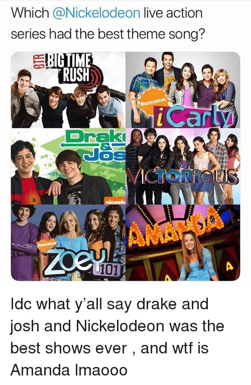 Drake, Nickelodeon, and Wtf: Which @Nickelodeon live action  series had the best theme song?  TIME  RUSH  NICKE  LODEON  Draki  niokela  101 Idc what y'all say drake and josh and Nickelodeon was the best shows ever , and wtf is Amanda lmaooo