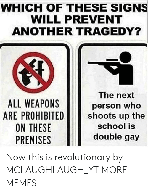 Prohibited: WHICH OF THESE SIGNS  WILL PREVENT  ANOTHER TRAGEDY?  ALL WEAPONS  ARE PROHIBITED  ON THESE  PREMISES  The next  person who  shoots up the  school is  double gay Now this is revolutionary by MCLAUGHLAUGH_YT MORE MEMES