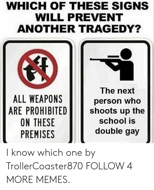 Prohibited: WHICH OF THESE SIGNS  WILL PREVENT  ANOTHER TRAGEDY?  The next  ALL WEAPONS  ARE PROHIBITED  ON THESE  PREMISES  person who  shoots up the  school is  double gay I know which one by TrollerCoaster870 FOLLOW 4 MORE MEMES.