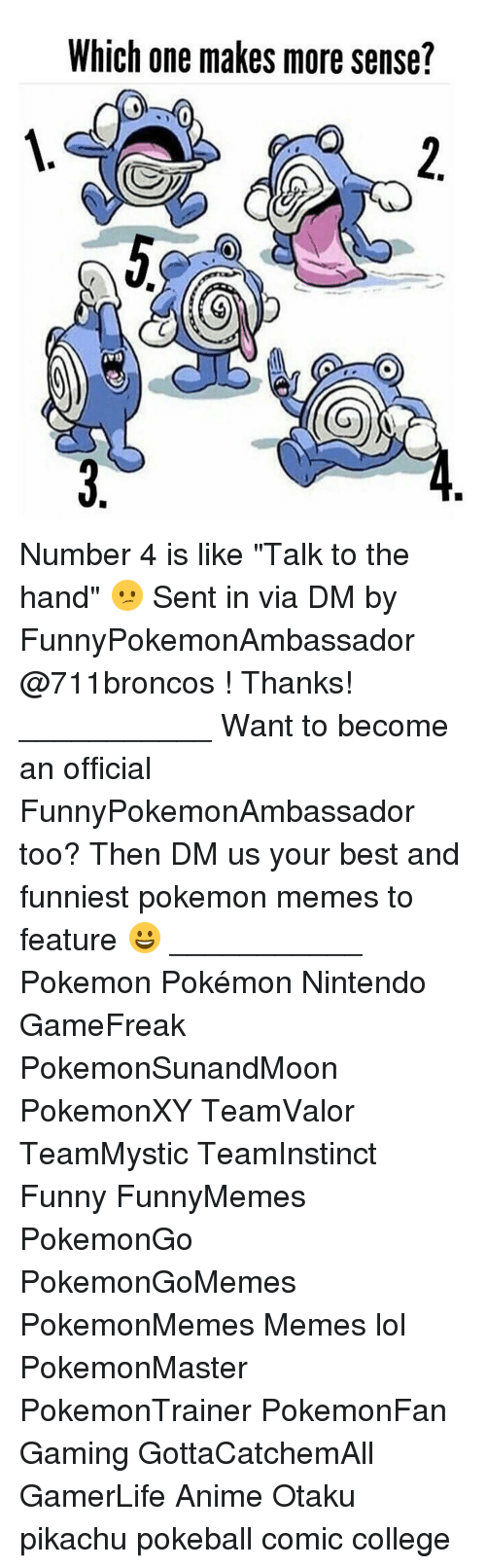 "Memes, Pokemon, and 🤖: Which one makes more sense? Number 4 is like ""Talk to the hand"" 😕 Sent in via DM by FunnyPokemonAmbassador @711broncos ! Thanks! ___________ Want to become an official FunnyPokemonAmbassador too? Then DM us your best and funniest pokemon memes to feature 😀 ___________ Pokemon Pokémon Nintendo GameFreak PokemonSunandMoon PokemonXY TeamValor TeamMystic TeamInstinct Funny FunnyMemes PokemonGo PokemonGoMemes PokemonMemes Memes lol ポケットモンスター PokemonMaster PokemonTrainer PokemonFan Gaming GottaCatchemAll GamerLife Anime Otaku pikachu pokeball comic college"