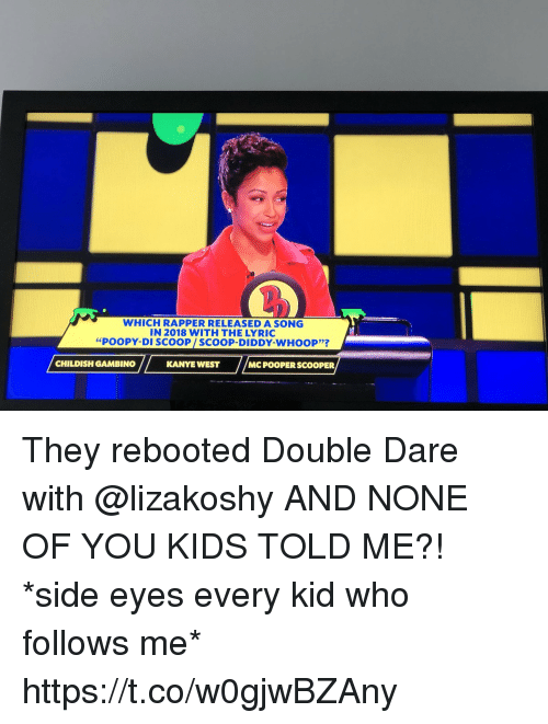 "Childish Gambino, Kanye, and Memes: WHICH RAPPER RELEASED A SONG  IN 2018 WITH THE LYRIC  ""POOPY-DI SCOOP/SCOOP-DIDDY-WHOOP'?  CHILDISH GAMBINO  KANYE WEST  MC POOPER SCOOPER They rebooted Double Dare with @lizakoshy AND NONE OF YOU KIDS TOLD ME?! *side eyes every kid who follows me* https://t.co/w0gjwBZAny"