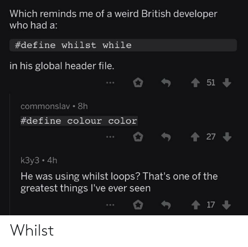 whilst: Which reminds me of a weird British developer  who had a:  #define whilst while  in his global header file.  1 51  commonslav • 8h  #define colour color  27  kЗу3 - 4h  He was using whilst loops? That's one of the  greatest things I've ever seen  o ↑ 17 Whilst