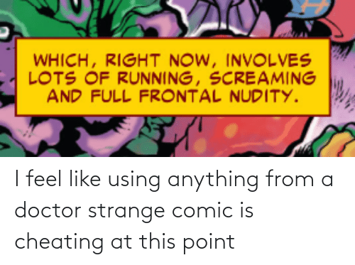 lots: WHICH, RIGHT NOW, INVOLVES  LOTS OF RUNNING, SCREAMING  AND FULL FRONTAL NUDITY. I feel like using anything from a doctor strange comic is cheating at this point