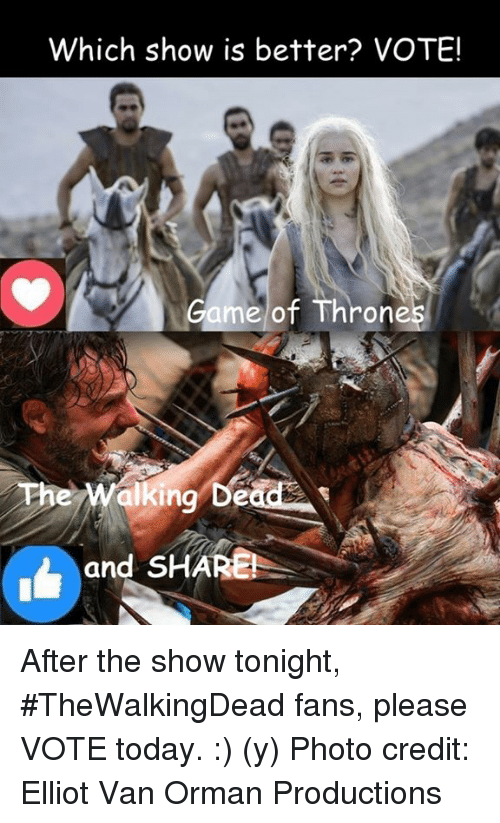 games of thrones: Which show is better? VOTE!  Game of Throne  and SHARE After the show tonight, #TheWalkingDead fans, please VOTE today. :) (y)  Photo credit: Elliot Van Orman Productions