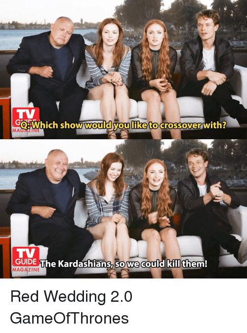 Red Wedding: Which show would youliketo crossover with?  MA  GUIDE The Kardashians So We  could kill them!  MAGAZINE Red Wedding 2.0 GameOfThrones