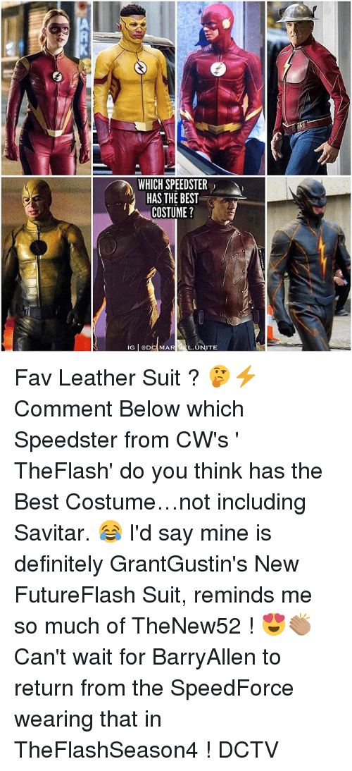 Savitar: WHICH SPEEDSTER  HAS THE BEST  COSTUME?  L.UNITE Fav Leather Suit ? 🤔⚡️ Comment Below which Speedster from CW's ' TheFlash' do you think has the Best Costume…not including Savitar. 😂 I'd say mine is definitely GrantGustin's New FutureFlash Suit, reminds me so much of TheNew52 ! 😍👏🏽 Can't wait for BarryAllen to return from the SpeedForce wearing that in TheFlashSeason4 ! DCTV