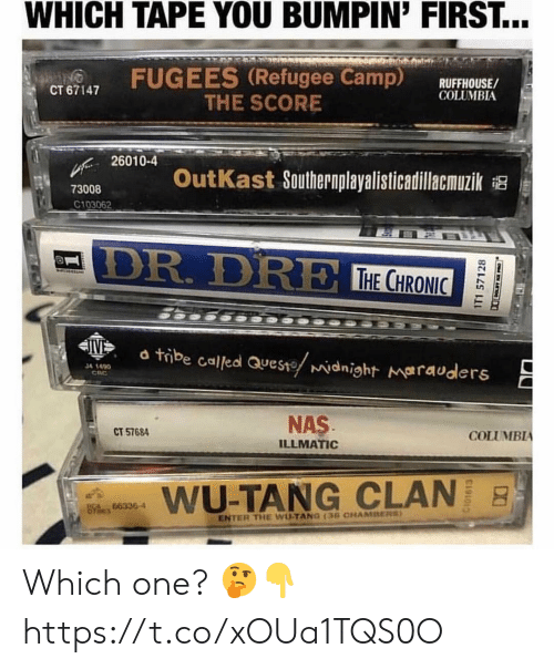 clan: WHICH TAPE YOU BUMPIN' FIRST...  FUGEES (Refugee Camp) RUFFHOUSE/  CT 67147  COLUMBIA  THE SCORE  26010-4  OutKast Southernplayalisticadillacmuzik  73008  C103062  DR. DR  THE CHRO  C0  24  d tibe called aueste widnight marauders  34 1490  CRC  NAS  ILLMATIC  CT 57684  COLUMBIA  aims  WU-TANG CLAN  hes 663364  ENTER THE WUTANG 13G CHAMBERS Which one? 🤔👇 https://t.co/xOUa1TQS0O