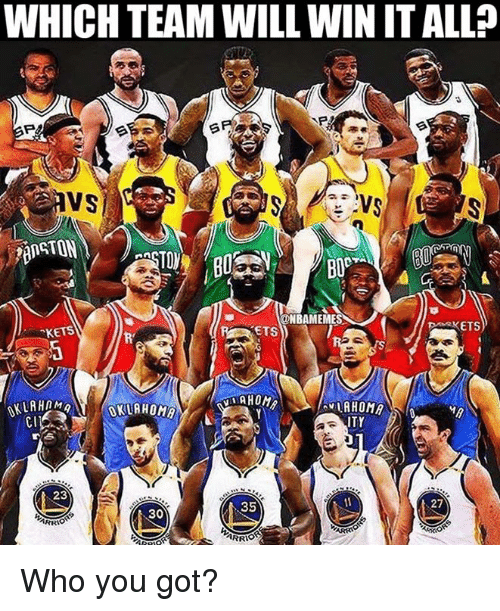 Nba, Got, and Who: WHICH TEAM WILL WIN IT ALL?  P&  VS  ONBAMEMES  ETS  KETS  KETS  AHOM  CI  ITY  23  35  27  30 Who you got?