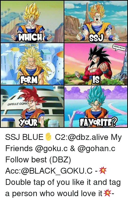 Alive, Friends, and Gohan: WHICHK  PERM  CORI  YOUR  TAVORITER SSJ BLUE✋ C2:@dbz.alive My Friends @goku.c & @gohan.c Follow best (DBZ) Acc:@BLACK_GOKU.C -💥Double tap of you like it and tag a person who would love it💥-
