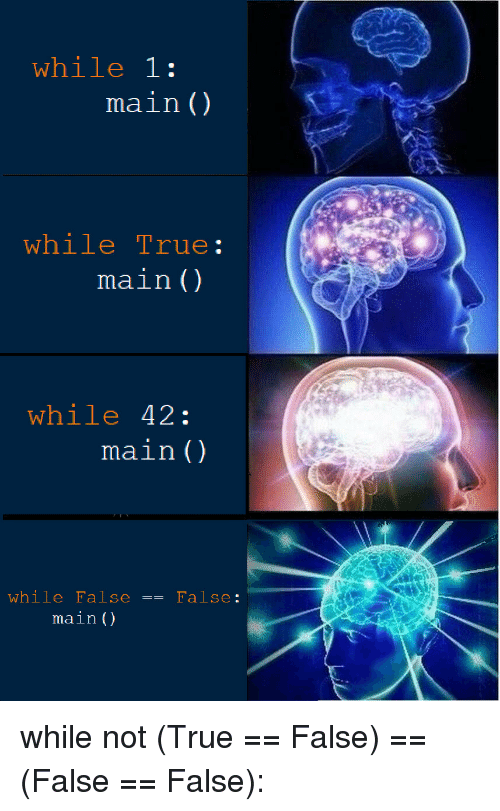 True, Not-True, and Not: while 1:  main ()  while True:  main ()  while 42:  main()  while False == False:  main() while not (True == False) == (False == False):