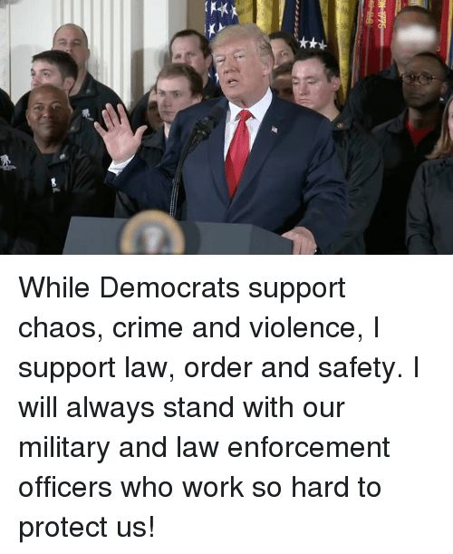 Crime, Work, and Military: While Democrats support chaos, crime and violence, I support law, order and safety. I will always stand with our military and law enforcement officers who work so hard to protect us!