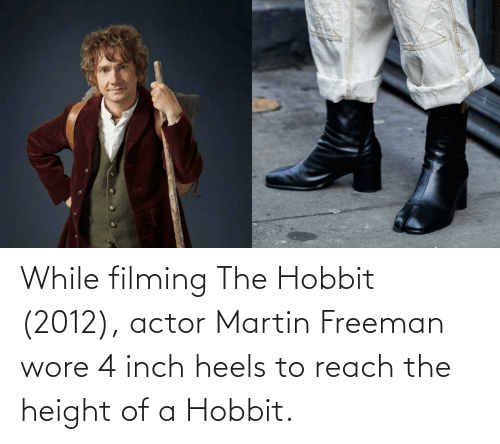 heels: While filming The Hobbit (2012), actor Martin Freeman wore 4 inch heels to reach the height of a Hobbit.