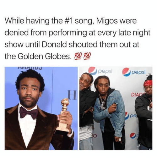 Golden Globes: While having the #1 song, Migos were  denied from performing at every late night  show until Donald shouted them out at  the Golden Globes. 100 100  pepsi  pepsi  DI