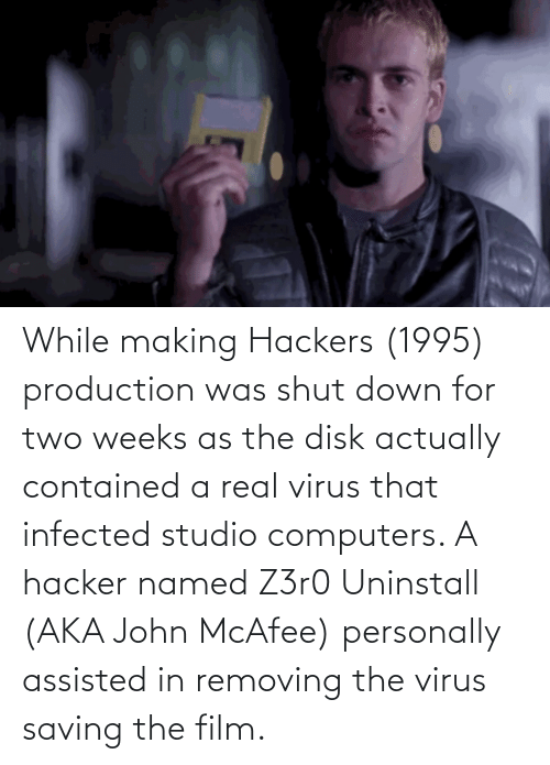 Computers: While making Hackers (1995) production was shut down for two weeks as the disk actually contained a real virus that infected studio computers. A hacker named Z3r0 Uninstall (AKA John McAfee) personally assisted in removing the virus saving the film.