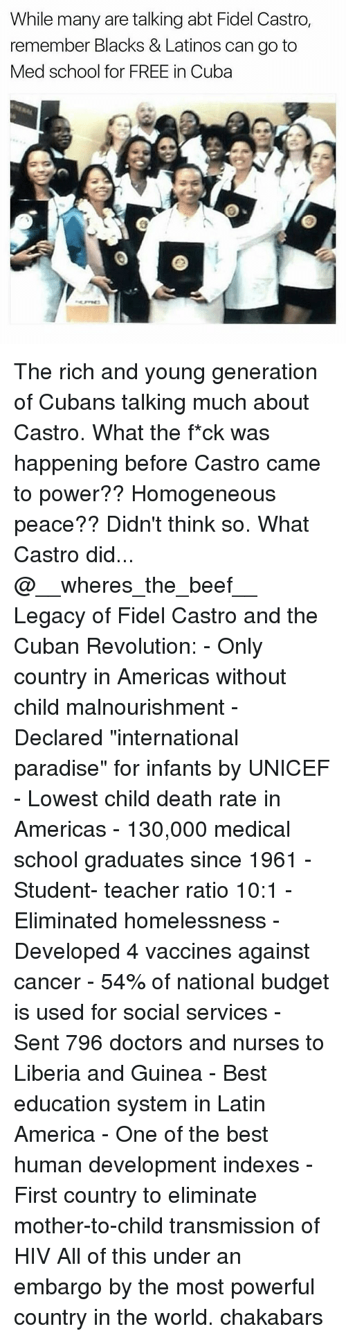 """liberia: While many are talking abt Fidel Castro,  remember Blacks & Latinos can go to  Med school for FREE in Cuba The rich and young generation of Cubans talking much about Castro. What the f*ck was happening before Castro came to power?? Homogeneous peace?? Didn't think so. What Castro did... @__wheres_the_beef__ Legacy of Fidel Castro and the Cuban Revolution: - Only country in Americas without child malnourishment - Declared """"international paradise"""" for infants by UNICEF - Lowest child death rate in Americas - 130,000 medical school graduates since 1961 - Student- teacher ratio 10:1 - Eliminated homelessness - Developed 4 vaccines against cancer - 54% of national budget is used for social services - Sent 796 doctors and nurses to Liberia and Guinea - Best education system in Latin America - One of the best human development indexes - First country to eliminate mother-to-child transmission of HIV All of this under an embargo by the most powerful country in the world. chakabars"""