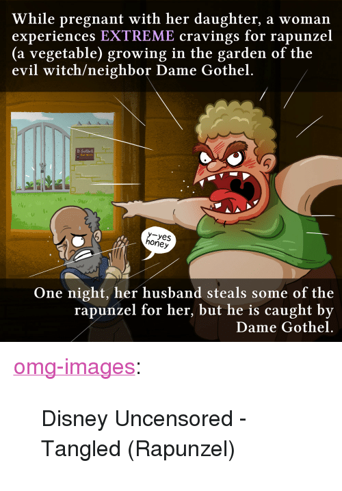 """Rapunzel: While pregnant with her daughter, a woman  experiences EXTREME cravings for rapunzel  (a vegetable) growing in the garden of the  evil witch/neighbor Dame Gothel.  D. Gothel  Evil Witch  uI  y-yes  honey  One night, her husband steals some of the  rapunzel for her, but he is caught by  Dame Gothel. <p><a href=""""https://omg-images.tumblr.com/post/166295417572/disney-uncensored-tangled-rapunzel"""" class=""""tumblr_blog"""">omg-images</a>:</p>  <blockquote><p>Disney Uncensored - Tangled (Rapunzel)</p></blockquote>"""