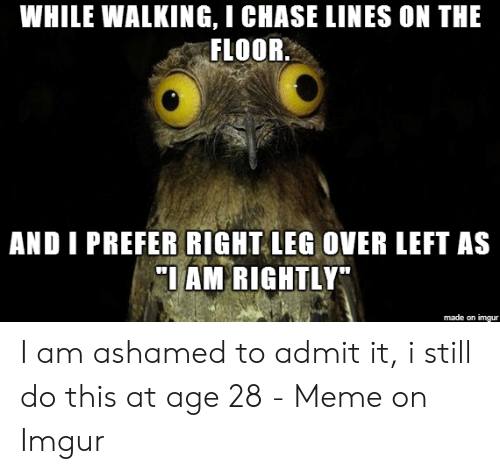 WHILE WALKING I CHASE LINES ON THE FLOOR AND I PREFER RIGHT LEG OVER