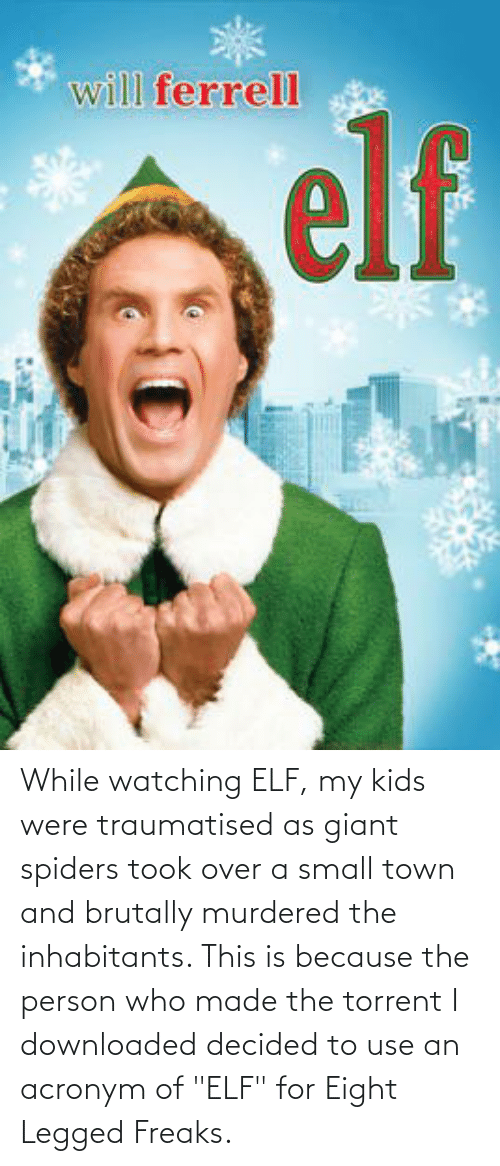 "Torrent: While watching ELF, my kids were traumatised as giant spiders took over a small town and brutally murdered the inhabitants. This is because the person who made the torrent I downloaded decided to use an acronym of ""ELF"" for Eight Legged Freaks."