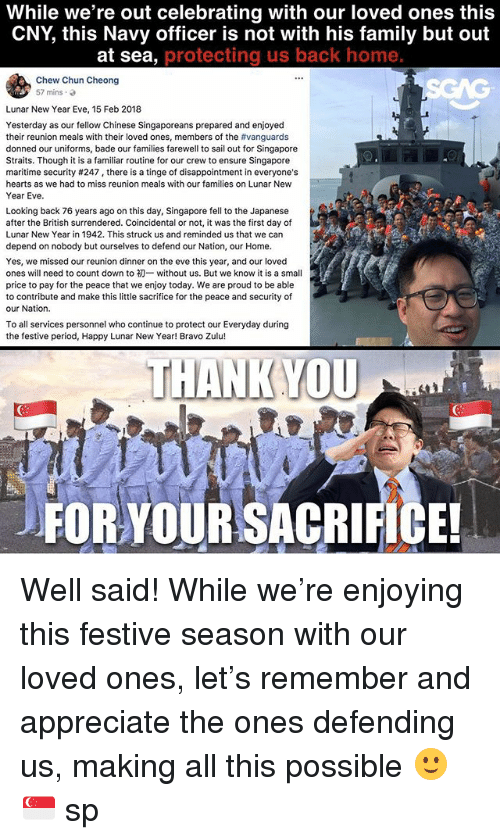 Family, Memes, and New Year's: While we're out celebrating with our loved ones this  CNY, this Navy officer is not with his family but out  at sea, protecting us back home  Chew Chun Cheong  57 mins.  Lunar New Year Eve, 15 Feb 2018  Yesterday as our fellow Chinese Singaporeans prepared and enjoyed  their reunion meals with their loved ones, members of the #vanguards  donned our uniforms, bade our families farewell to sail out for Singapore  Straits. Though it is a familiar routine for our crew to ensure Singapore  maritime security #247 , there is a tinge of disappointment in everyone's  hearts as we had to miss reunion meals with our families on Lunar New  Year Eve.  Looking back 76 years ago on this day, Singapore fell to the Japanese  after the British surrendered. Coincidental or not, it was the first day of  Lunar New Year in 1942. This struck us and reminded us that we can  depend on nobody but ourselves to defend our Nation, our Home.  Yes, we missed our reunion dinner on the eve this year, and our loved  ones will need to count down to初一without us. But we know it is a small  price to pay for the peace that we enjoy today. We are proud to be able  to contribute and make this little sacrifice for the peace and security of  our Nation.  To all services personnel who continue to protect our Everyday during  the festive period, Happy Lunar New Year! Bravo Zulu!  THANK YOU  FOR YOUR SACRIFICE! Well said! While we're enjoying this festive season with our loved ones, let's remember and appreciate the ones defending us, making all this possible 🙂🇸🇬 sp