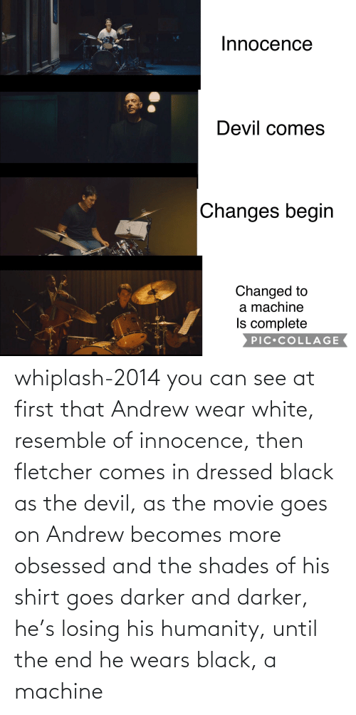 Innocence: whiplash-2014 you can see at first that Andrew wear white, resemble of innocence, then fletcher comes in dressed black as the devil, as the movie goes on Andrew becomes more obsessed and the shades of his shirt goes darker and darker, he's losing his humanity, until the end he wears black, a machine