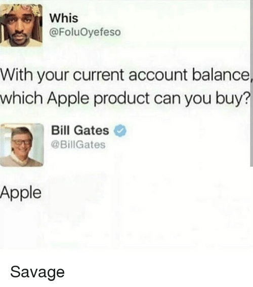 Whis: Whis  @FoluOyefeso  With your current account balance  which Apple product can you buy?  Bill Gates  @BillGates  Apple Savage