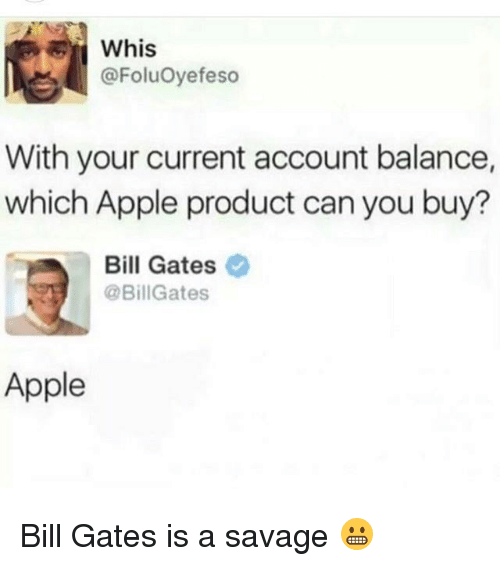 Whis: Whis  @FoluOyefeso  With your current account balance,  which Apple product can you buy?  Bill Gates  @Bill Gates  Apple Bill Gates is a savage 😬