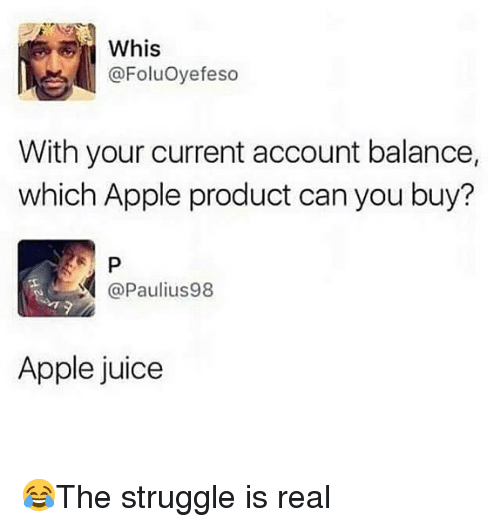 Whis: Whis  @FoluOyefeso  With your current account balance,  which Apple product can you buy?  @Paulius98  Apple juice 😂The struggle is real