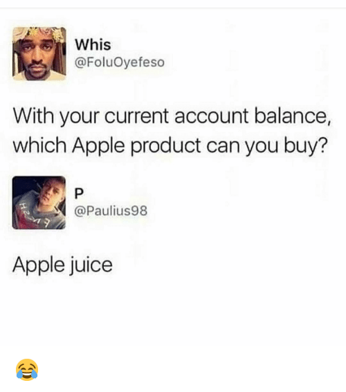 Whis: Whis  @FoluOyefeso  With your current account balance,  which Apple product can you buy?  @Paulius98  Apple juice 😂