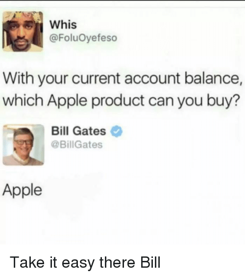 Whis: Whis  @FoluOyefeso  With your current account balance,  which Apple product can you buy?  Bill Gates  @BillGates  Apple Take it easy there Bill