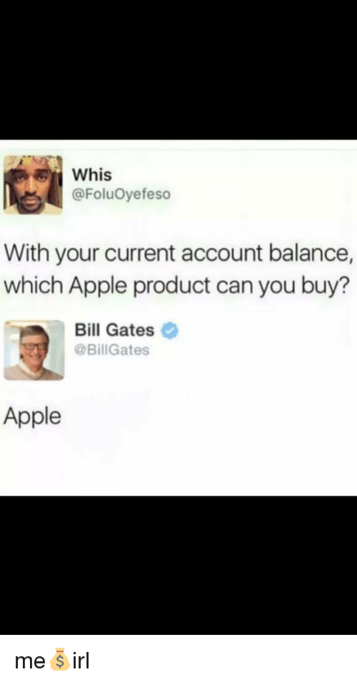 Whis: Whis  @FoluOyefeso  With your current account balance,  which Apple product can you buy?  Bill Gates  @BillGates  Apple me💰irl