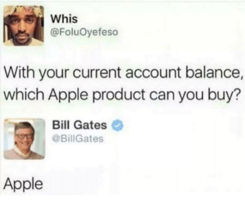 Whis: Whis  @FoluOyefeso  With your current account balance,  which Apple product can you buy?  Bill Gates  @BillGates  Apple