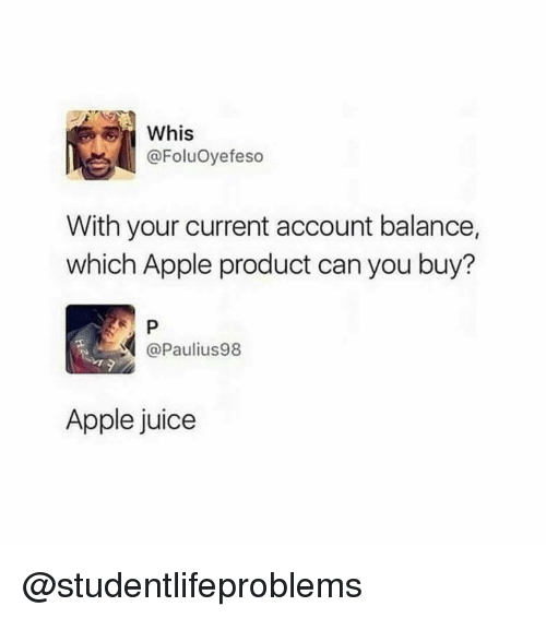 Whis: Whis  @FoluOyefeso  With your current account balance,  which Apple product can you buy?  @Paulius98  Apple juice @studentlifeproblems