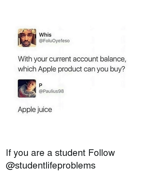 Whis: Whis  @FoluOyefeso  With your current account balance,  which Apple product can you buy?  @Paulius98  Apple juice If you are a student Follow @studentlifeproblems