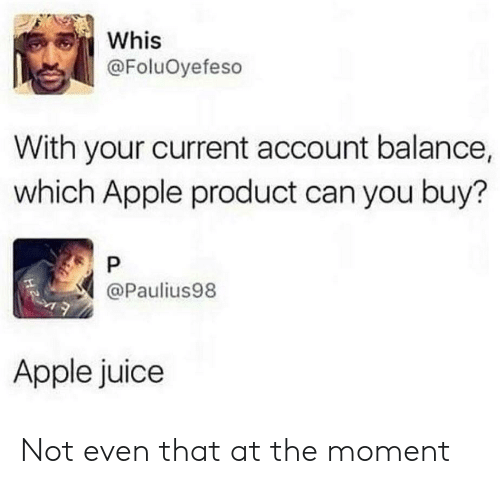 Whis: Whis  @FoluOyefeso  With your current account balance,  which Apple product can you buy?  @Paulius98  Apple juice Not even that at the moment