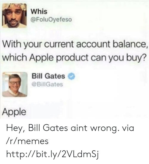 Apple, Bill Gates, and Memes: Whis  @FoluOyefeso  With your current account balance,  which Apple product can you buy?  Bill Gates  @BillGates  Apple Hey, Bill Gates aint wrong. via /r/memes http://bit.ly/2VLdmSj