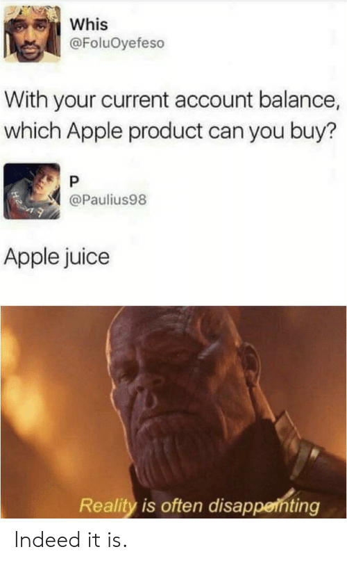 Apple, Juice, and Indeed: Whis  @FoluOyefeso  With your current account balance,  which Apple product can you buy?  P  @Paulius98  Apple juice  Reality is often disappenting Indeed it is.