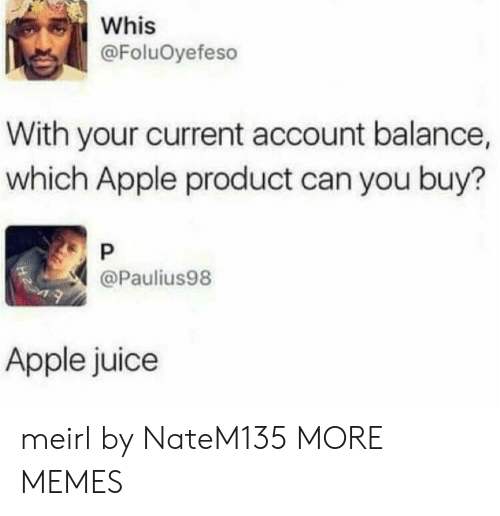 Apple, Dank, and Juice: Whis  @FoluOyefeso  With your current account balance,  which Apple product can you buy?  P  @Paulius98  Apple juice meirl by NateM135 MORE MEMES