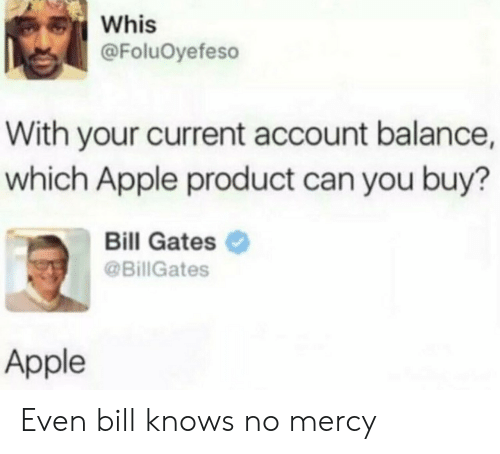 no mercy: Whis  @FoluOyefeso  With your current account balance,  which Apple product can you buy?  Bill Gates  @BillGates  Apple Even bill knows no mercy